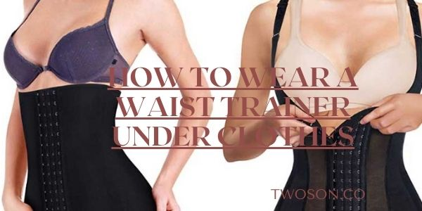 How to Wear a Waist Trainer Under Clothes?